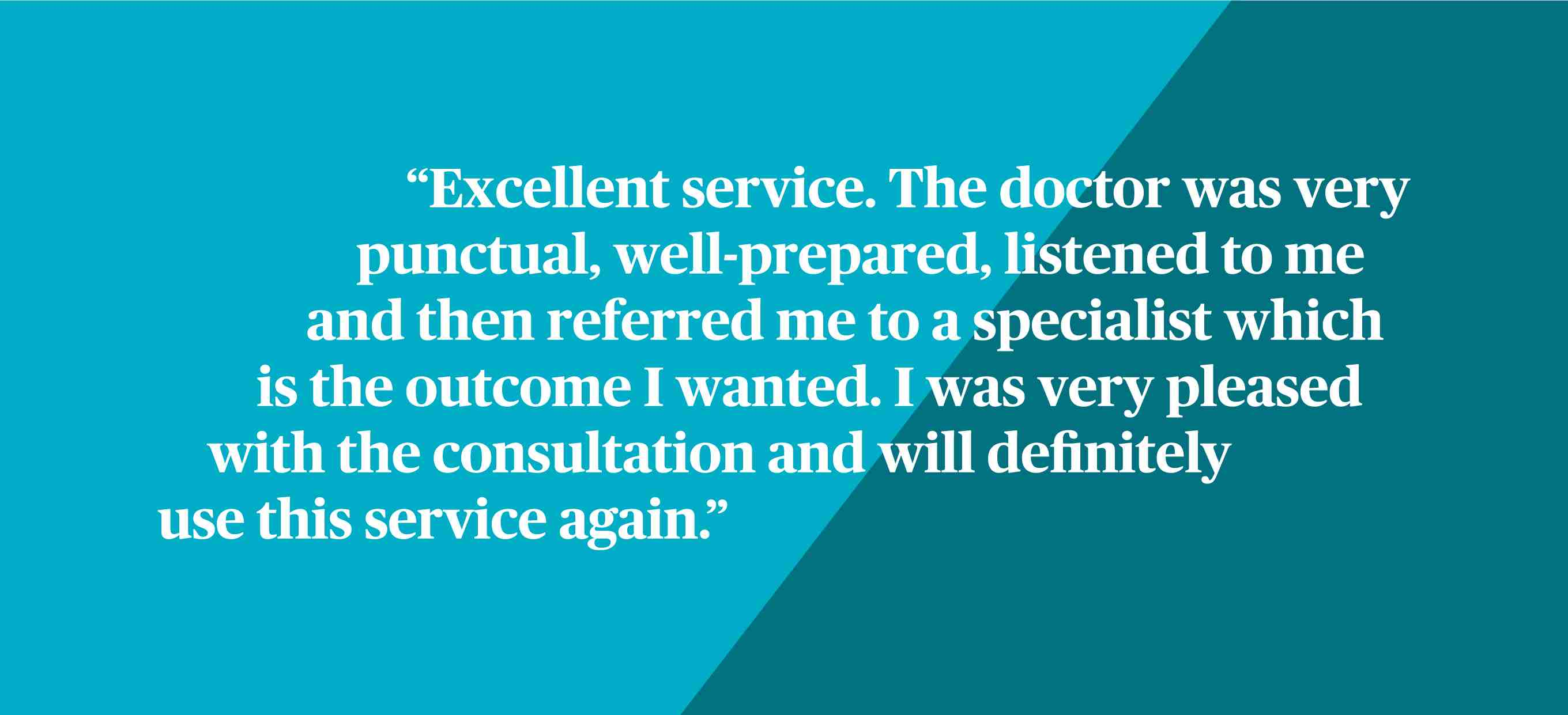 Excellent service. The doctor was very punctual, well-prepared, listened to me and then referred me to a specialist which is the outcome I wanted. I was very pleased with the consultation and will definitely use this service again.
