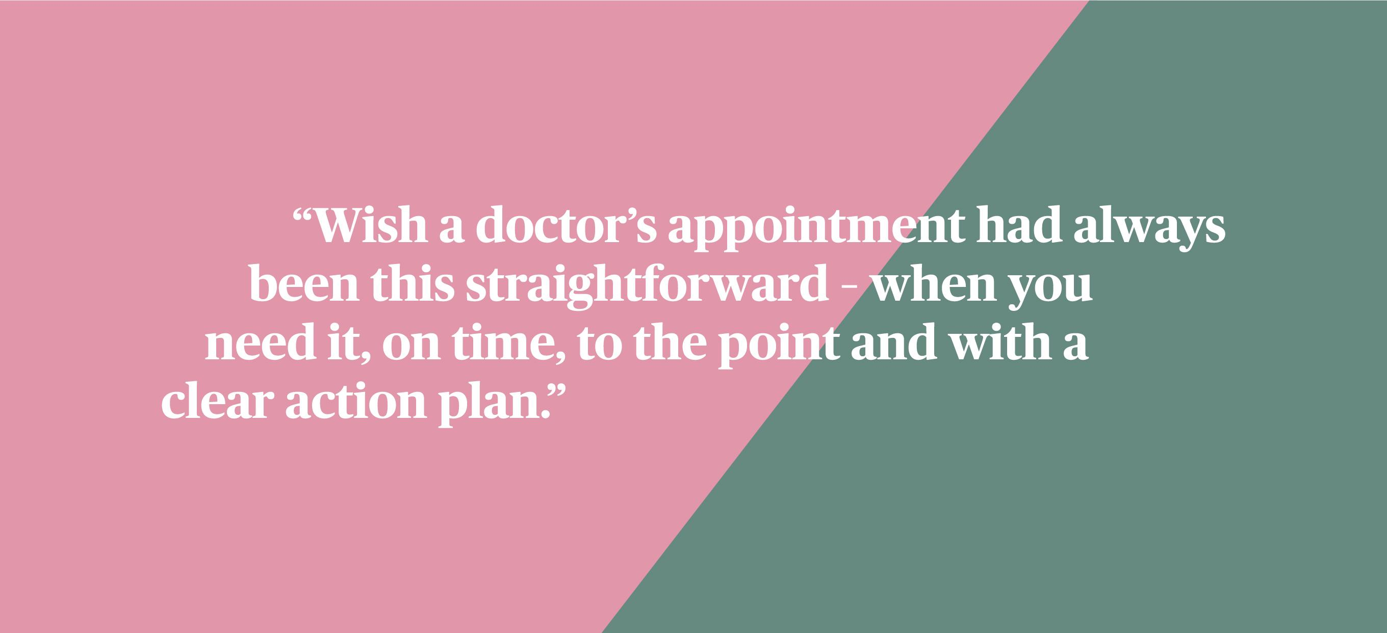 Wish a doctor's appointment had always been this straightforward - when you need it, on time, to the point and with a clear action plan.